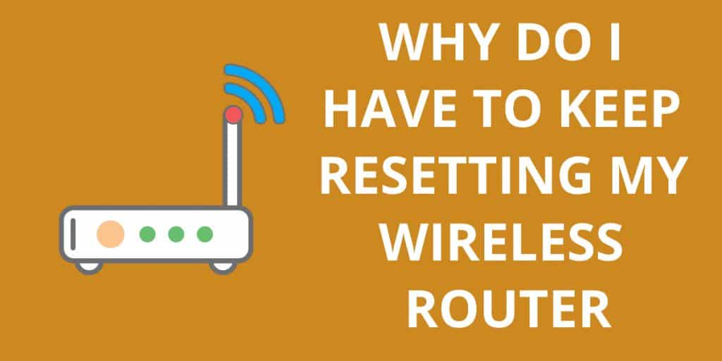Why do I Have to Keep Resetting my Wireless Router
