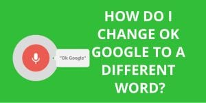 How do I Change ok Google to a Different Word?