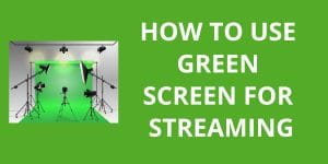 How To Use Green Screen For Streaming