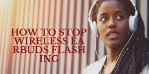 How To Stop Wireless Earbuds Flashing