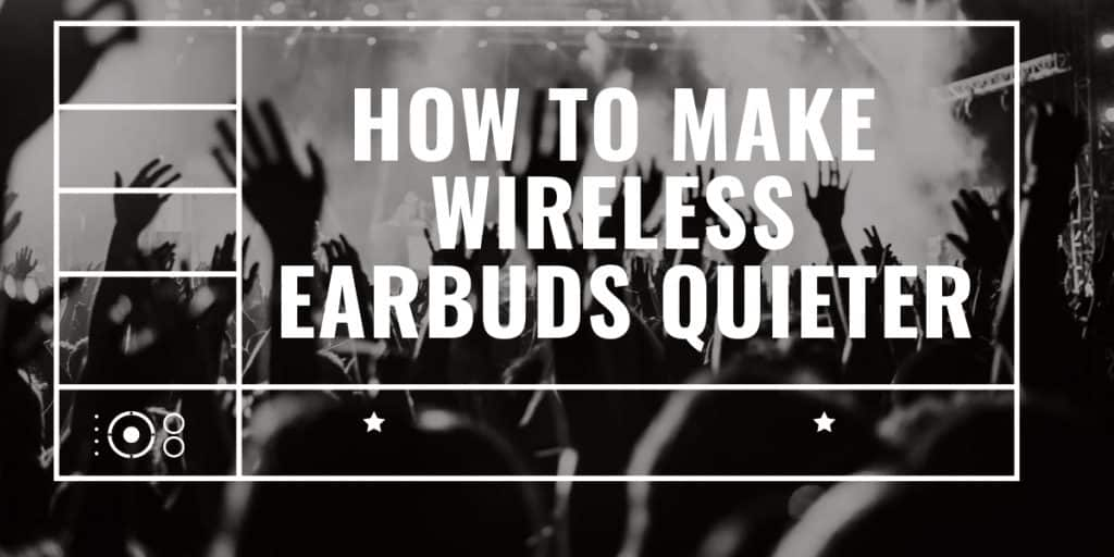 How To Make Wireless Earbuds Quieter