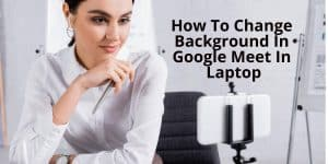 How To Change Background In Google Meet In Laptop